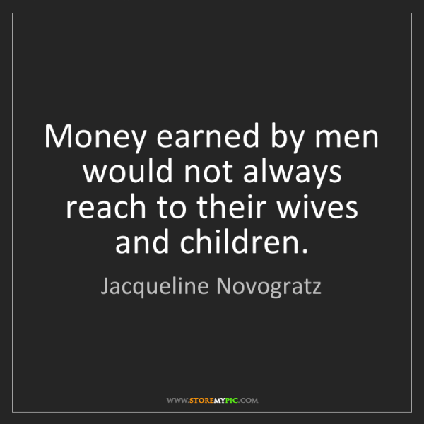 Jacqueline Novogratz: Money earned by men would not always reach to their wives...