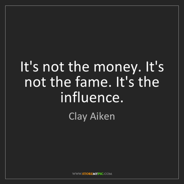 Clay Aiken: It's not the money. It's not the fame. It's the influence.