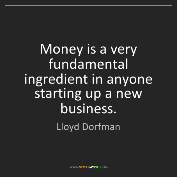 Lloyd Dorfman: Money is a very fundamental ingredient in anyone starting...
