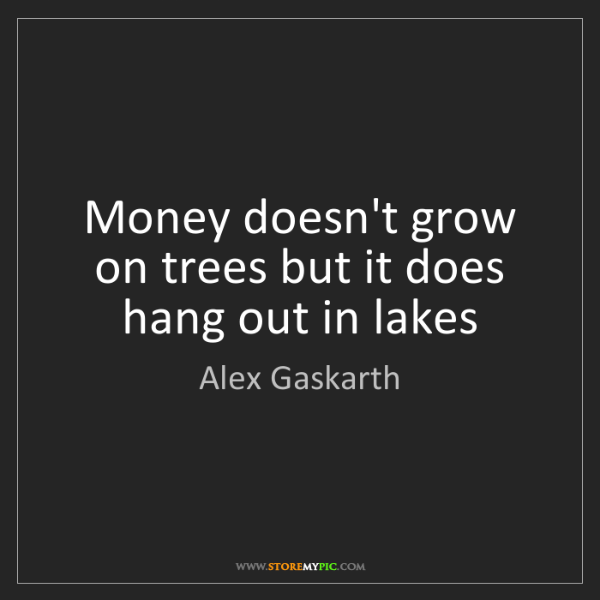 Alex Gaskarth: Money doesn't grow on trees but it does hang out in lakes