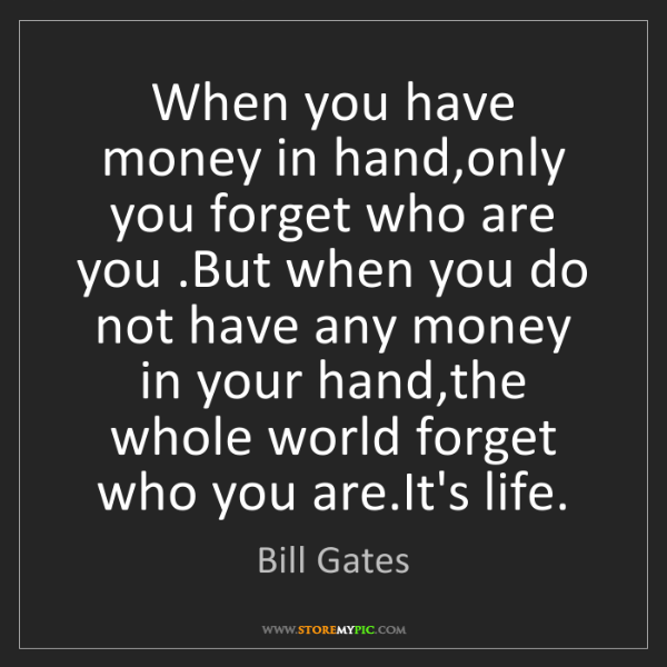 Bill Gates: When you have money in hand,only you forget who are you...