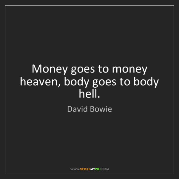 David Bowie: Money goes to money heaven, body goes to body hell.