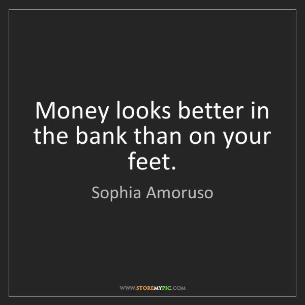 Sophia Amoruso: Money looks better in the bank than on your feet.