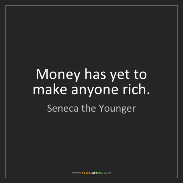 Seneca the Younger: Money has yet to make anyone rich.