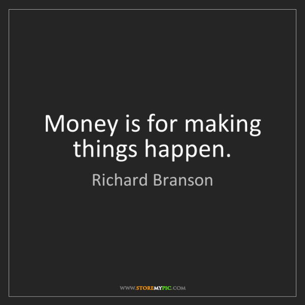 Richard Branson: Money is for making things happen.