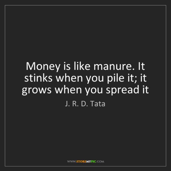 J. R. D. Tata: Money is like manure. It stinks when you pile it; it...