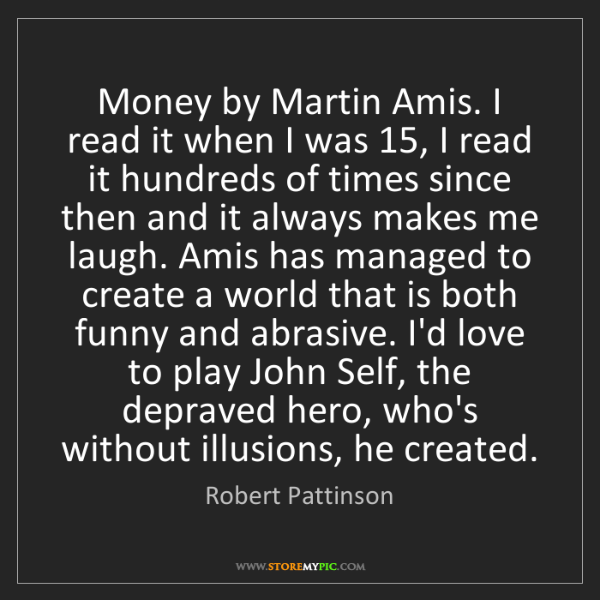 Robert Pattinson: Money by Martin Amis. I read it when I was 15, I read...