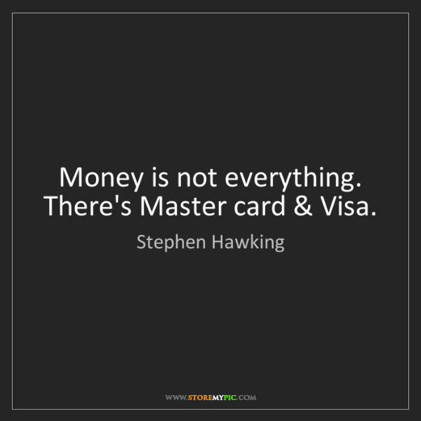 Stephen Hawking: Money is not everything. There's Master card & Visa.
