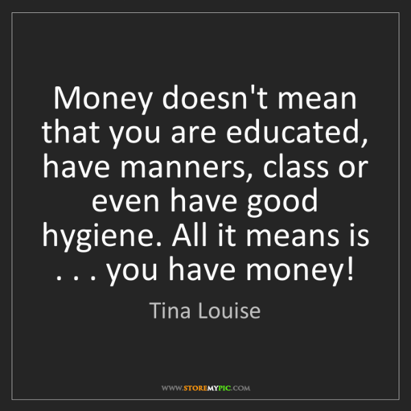 Tina Louise: Money doesn't mean that you are educated, have manners,...