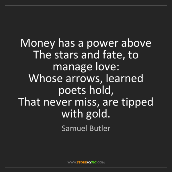 Samuel Butler: Money has a power above   The stars and fate, to manage...