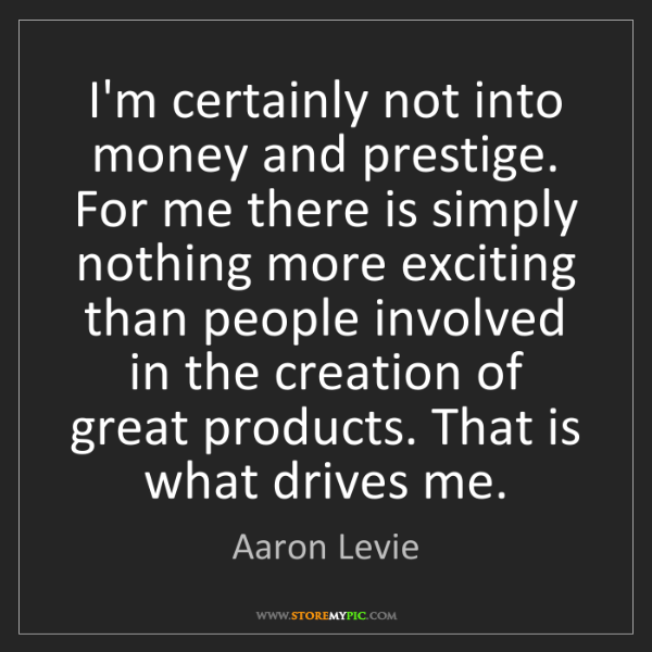 Aaron Levie: I'm certainly not into money and prestige. For me there...