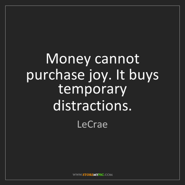LeCrae: Money cannot purchase joy. It buys temporary distractions.