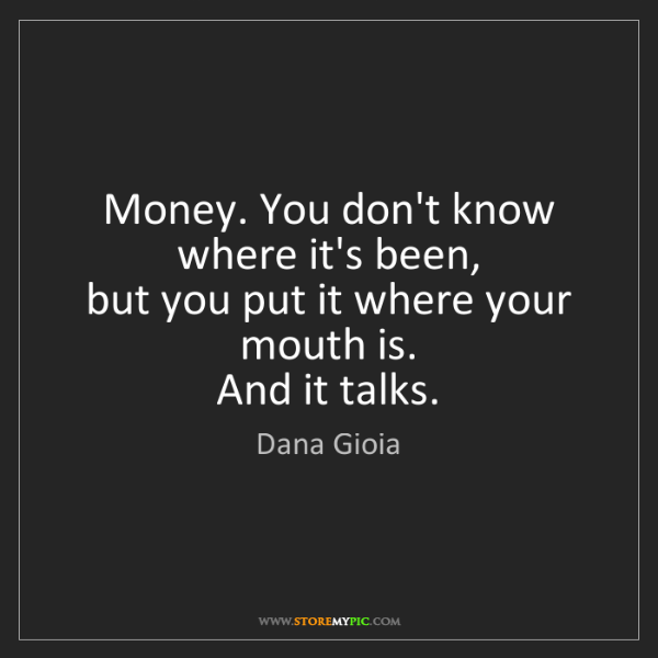 Dana Gioia: Money. You don't know where it's been,   but you put...
