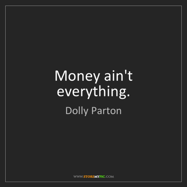 Dolly Parton: Money ain't everything.