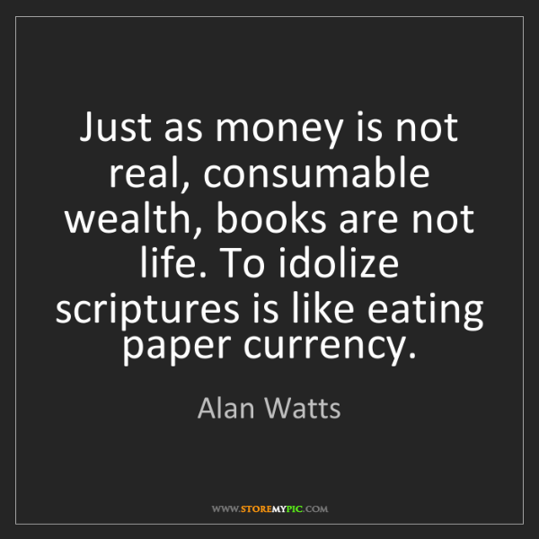 Alan Watts: Just as money is not real, consumable wealth, books are...