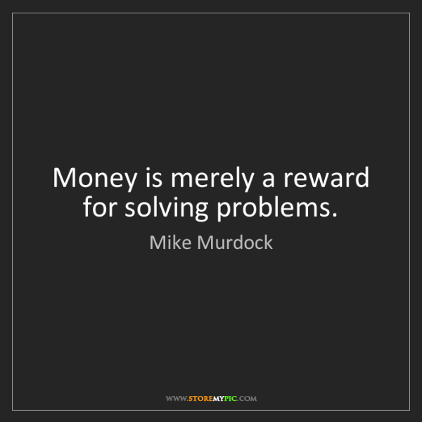 Mike Murdock: Money is merely a reward for solving problems.