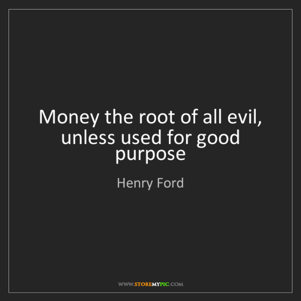 Henry Ford: Money the root of all evil, unless used for good purpose