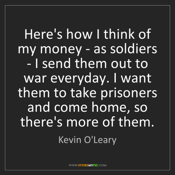 Kevin O'Leary: Here's how I think of my money - as soldiers - I send...