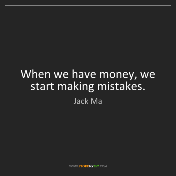 Jack Ma: When we have money, we start making mistakes.