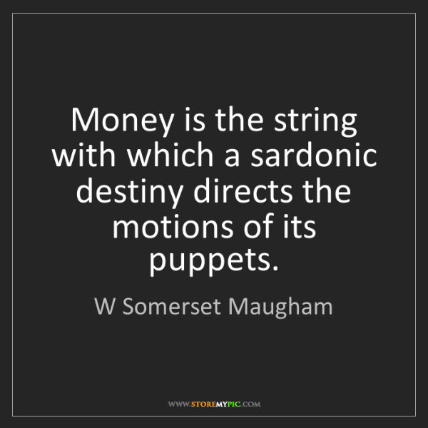 W Somerset Maugham: Money is the string with which a sardonic destiny directs...