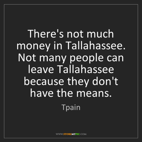 Tpain: There's not much money in Tallahassee. Not many people...