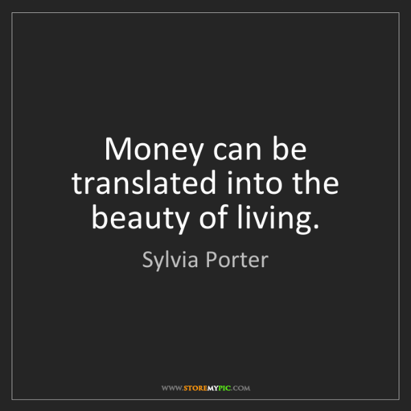 Sylvia Porter: Money can be translated into the beauty of living.