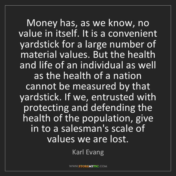 Karl Evang: Money has, as we know, no value in itself. It is a convenient...