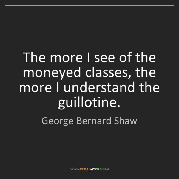 George Bernard Shaw: The more I see of the moneyed classes, the more I understand...