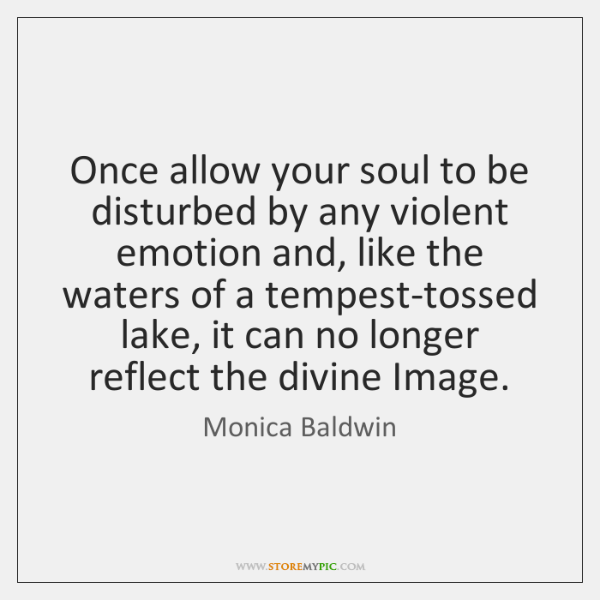 Once allow your soul to be disturbed by any violent emotion and, ...