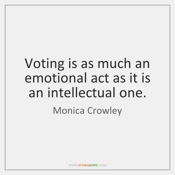 Voting is as much an emotional act as it is an intellectual ...
