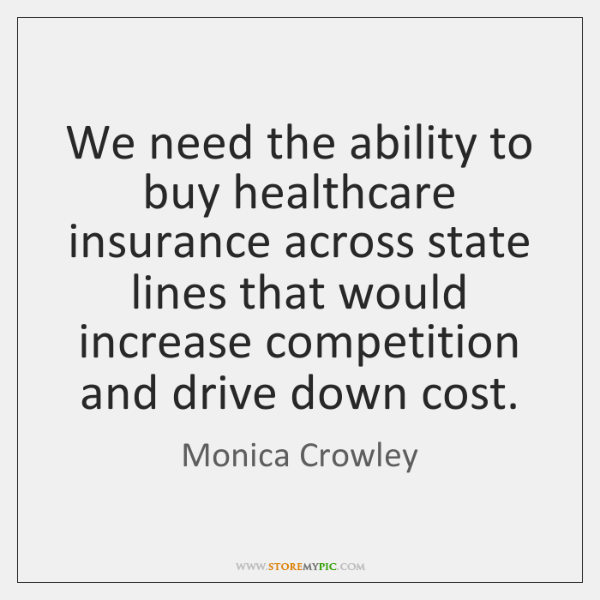 We need the ability to buy healthcare insurance across state lines that ...