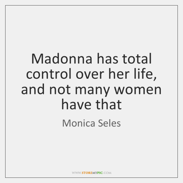 Madonna has total control over her life, and not many women have ...