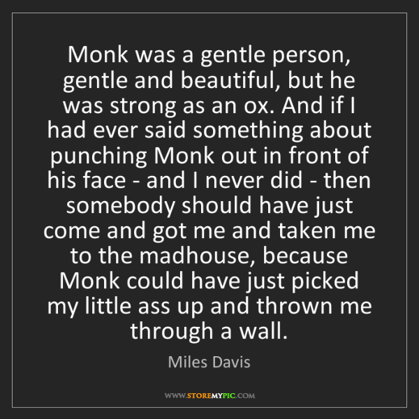 Miles Davis: Monk was a gentle person, gentle and beautiful, but he...