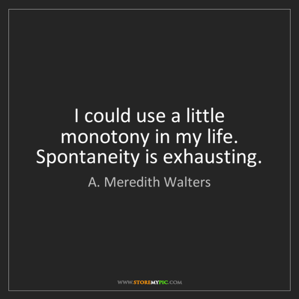 A. Meredith Walters: I could use a little monotony in my life. Spontaneity...