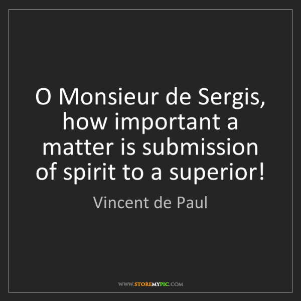 Vincent de Paul: O Monsieur de Sergis, how important a matter is submission...