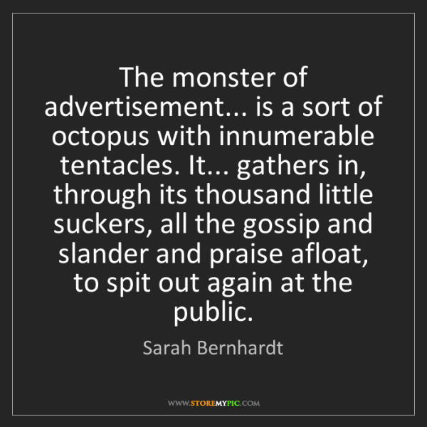 Sarah Bernhardt: The monster of advertisement... is a sort of octopus...