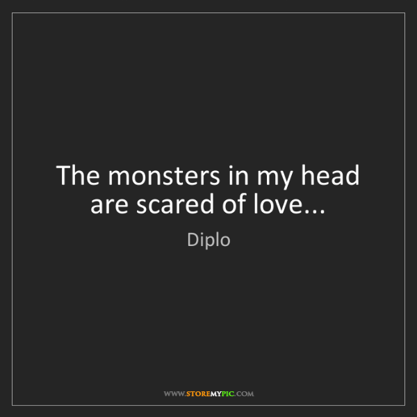 Diplo: The monsters in my head are scared of love...