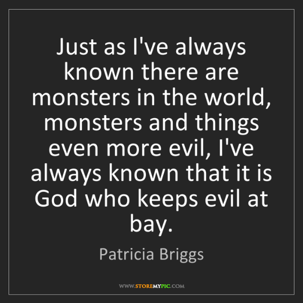 Patricia Briggs: Just as I've always known there are monsters in the world,...