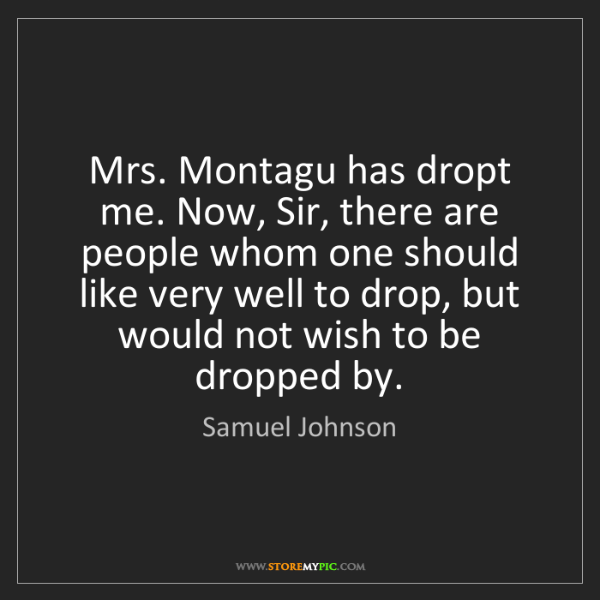 Samuel Johnson: Mrs. Montagu has dropt me. Now, Sir, there are people...