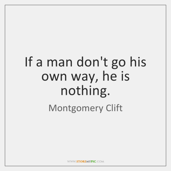 If a man don't go his own way, he is nothing.