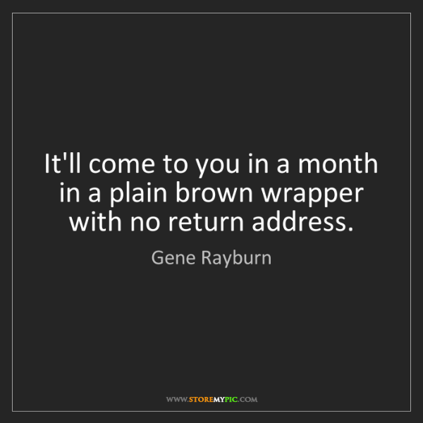 Gene Rayburn: It'll come to you in a month in a plain brown wrapper...