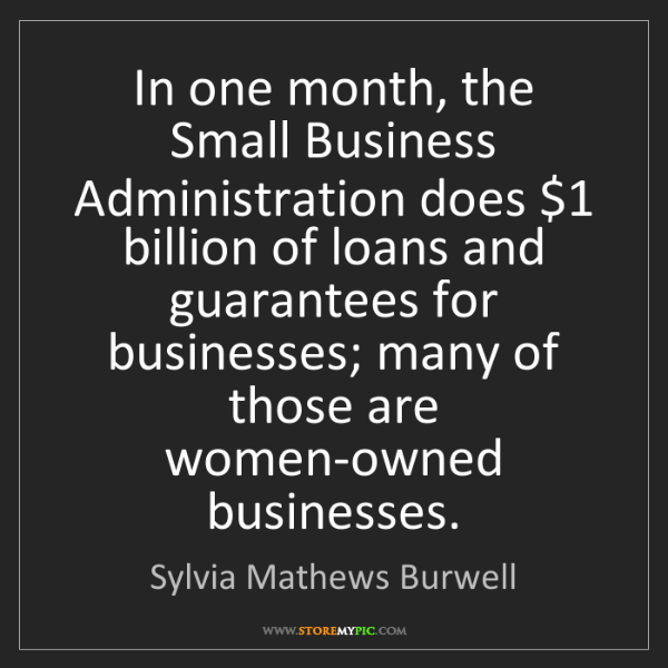 Sylvia Mathews Burwell: In one month, the Small Business Administration does...
