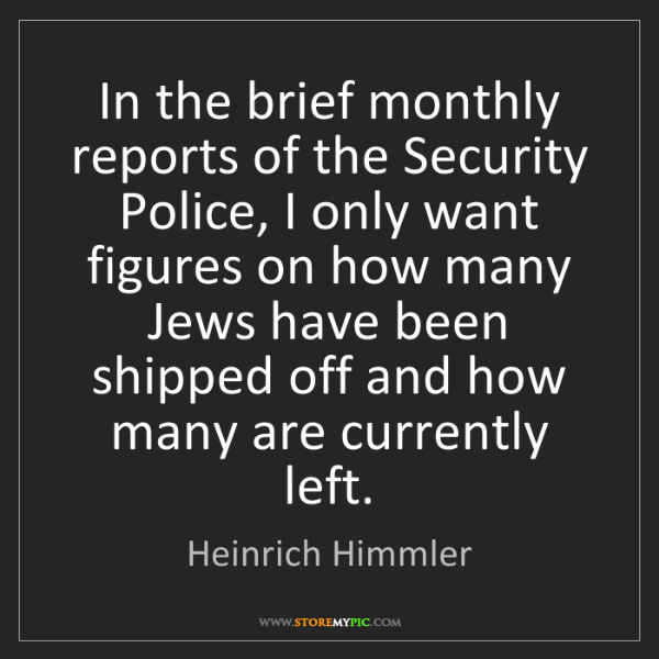 Heinrich Himmler: In the brief monthly reports of the Security Police,...