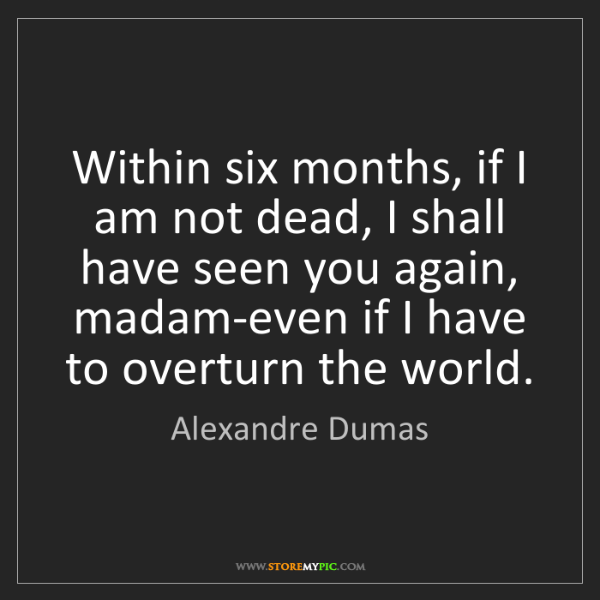 Alexandre Dumas: Within six months, if I am not dead, I shall have seen...