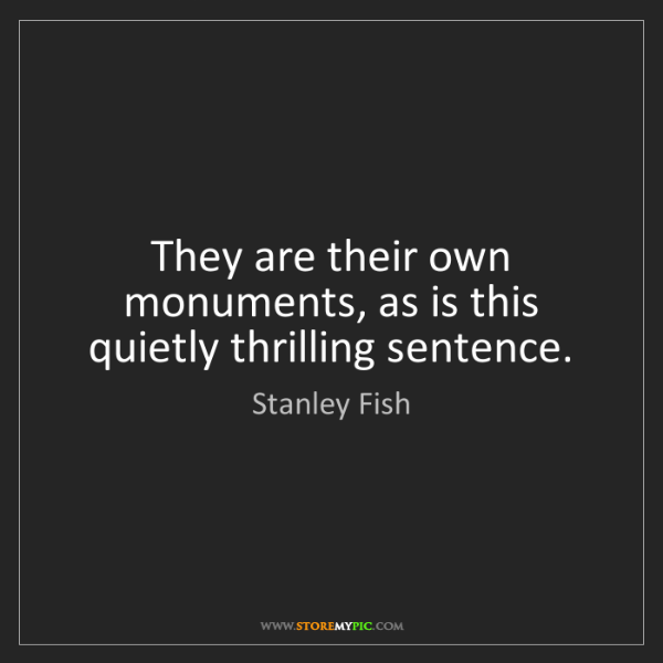 Stanley Fish: They are their own monuments, as is this quietly thrilling...