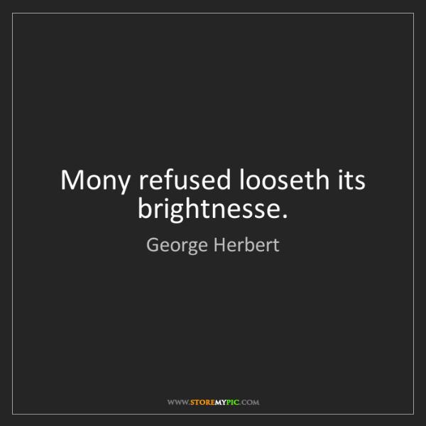 George Herbert: Mony refused looseth its brightnesse.