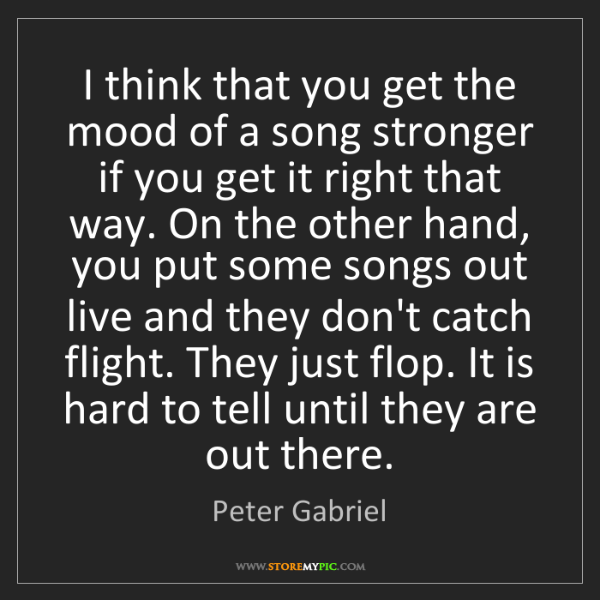 Peter Gabriel: I think that you get the mood of a song stronger if you...
