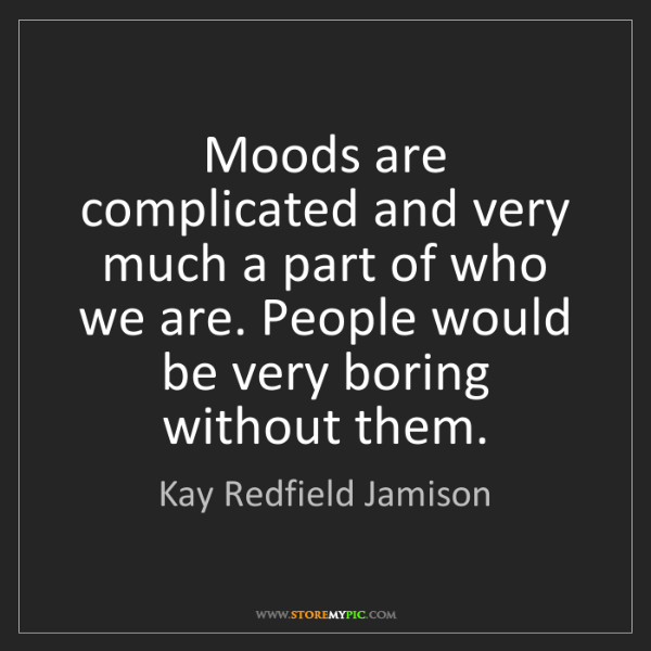 Kay Redfield Jamison: Moods are complicated and very much a part of who we...