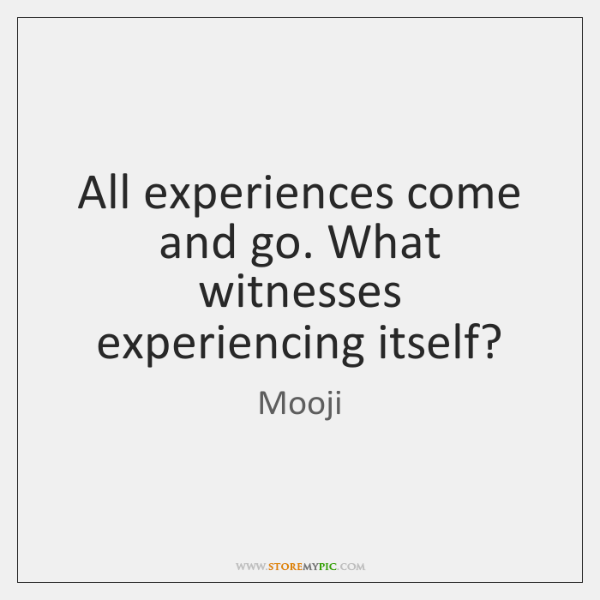 All experiences come and go. What witnesses experiencing itself?