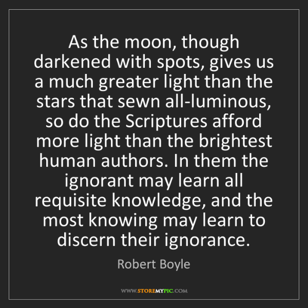 Robert Boyle: As the moon, though darkened with spots, gives us a much...